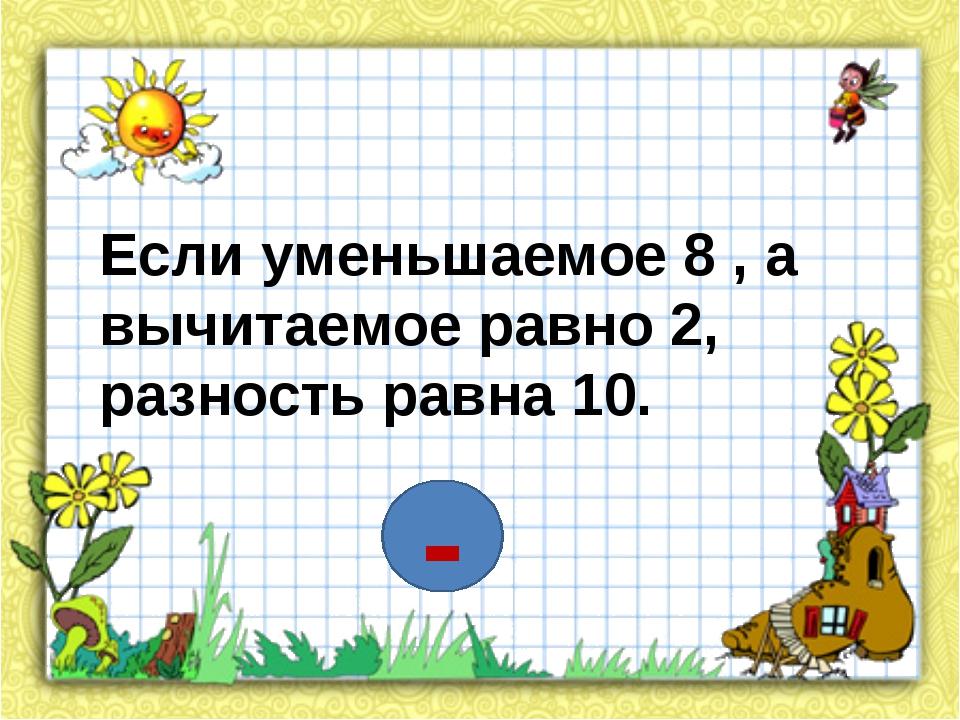 Если уменьшаемое 8 , а вычитаемое равно 2, разность равна 10. -