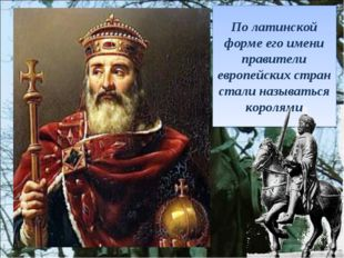 По латинской форме его имени правители европейских стран стали называться кор