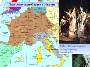 774 г. - Коронация карла на королевство лангобардов Покорение лангобардов в И