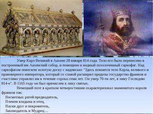 Умер Карл Великий в Аахене 28 января 814 года. Тело его было перенесено в п