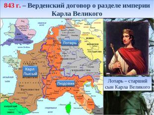 843 г. – Верденский договор о разделе империи Карла Великого Лотарь – старший