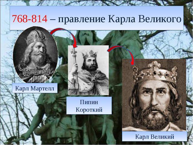 768-814 – правление Карла Великого Карл Мартелл Пипин Короткий Карл Великий