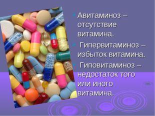 Авитаминоз – отсутствие витамина. Гипервитаминоз – избыток витамина. Гиповита