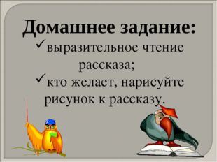 Домашнее задание: выразительное чтение рассказа; кто желает, нарисуйте рисуно