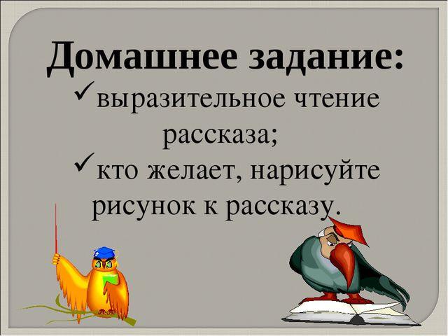 Домашнее задание: выразительное чтение рассказа; кто желает, нарисуйте рисуно...