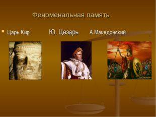 Феноменальная память Царь Кир Ю. Цезарь А.Македонский