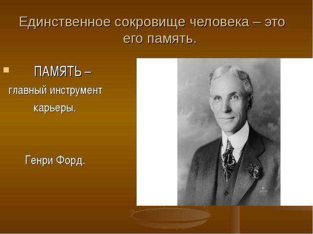 Единственное сокровище человека – это его память. ПАМЯТЬ – главный инструмент...