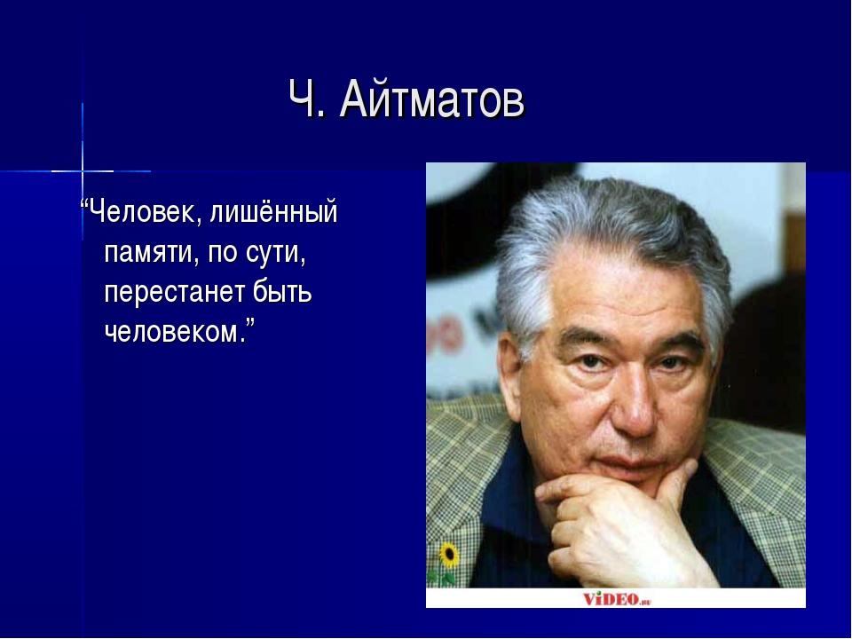 """Ч. Айтматов """"Человек, лишённый памяти, по сути, перестанет быть человеком."""""""