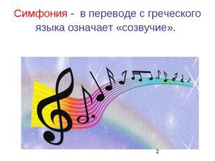 Симфония - в переводе с греческого языка означает «созвучие».