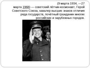 Ю́рий Алексе́евич Гага́рин(9марта1934,—27 марта1968)— советский лётчик-