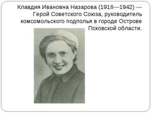 Клавдия Ивановна Назарова (1918—1942) — Герой Советского Союза, руководитель