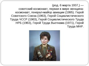 Валенти́на Влади́мировна Терешко́ва(род.6марта1937,)— советскийкосмонав