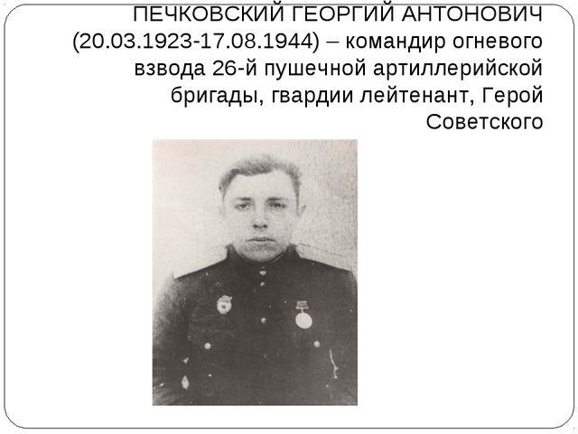 ПЕЧКОВСКИЙ ГЕОРГИЙ АНТОНОВИЧ (20.03.1923-17.08.1944) – командир огневого взво...
