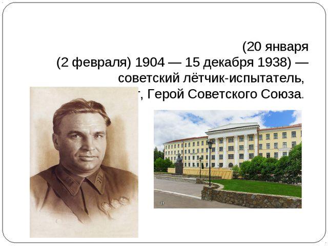 Вале́рий Па́влович Чка́лов(20января (2февраля)1904—15 декабря1938)— с...