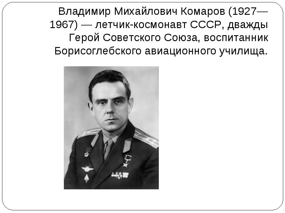 Владимир Михайлович Комаров (1927—1967) — летчик-космонавт СССР, дважды Герой...