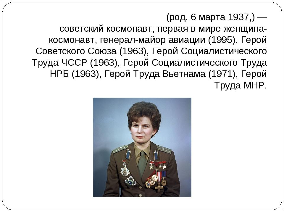 Валенти́на Влади́мировна Терешко́ва(род.6марта1937,)— советскийкосмонав...
