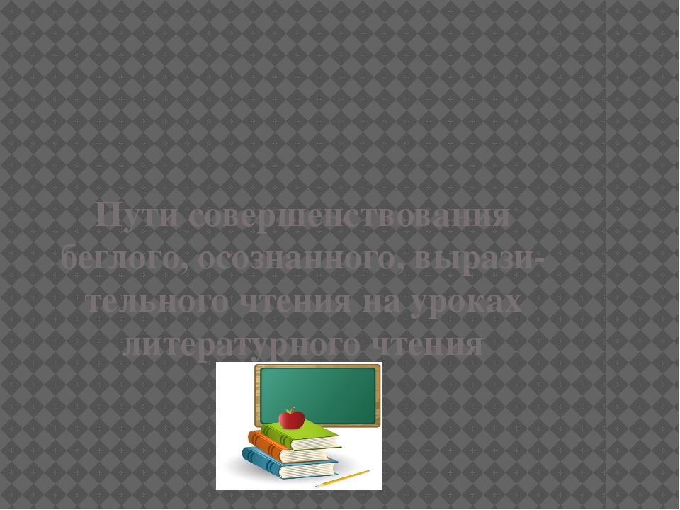 Пути совершенствования беглого, осознанного, вырази-тельного чтения на уроках...