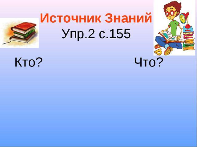 Источник Знаний Упр.2 с.155 Кто? Что?