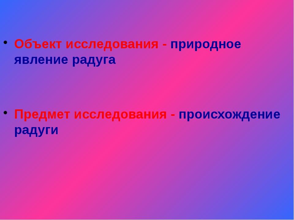 Объект исследования - природное явление радуга  Объект исследования - природ...