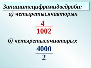 Запишитецифрамидведроби: б) четыретысячивторых а) четыретысячавторых 4 2 4000