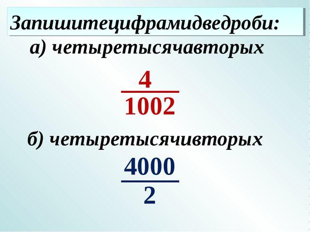 Запишитецифрамидведроби: б) четыретысячивторых а) четыретысячавторых 4 2 4000...