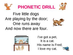 PHONETIC DRILL Five little dogs Are playing by the door; One runs away And no