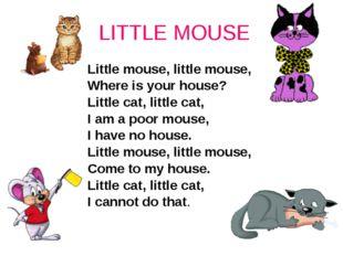 LITTLE MOUSE Little mouse, little mouse, Where is your house? Little cat, li