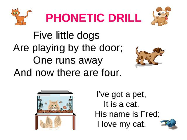 PHONETIC DRILL Five little dogs Are playing by the door; One runs away And no...