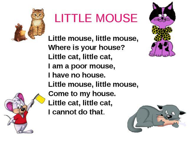 LITTLE MOUSE Little mouse, little mouse, Where is your house? Little cat, li...