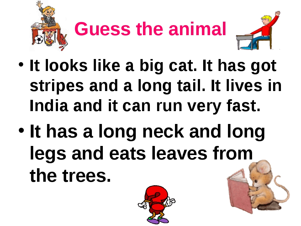 Guess the animal It looks like a big cat. It has got stripes and a long tail....