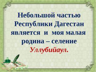Небольшой частью Республики Дагестан является и моя малая родина – селение Ул
