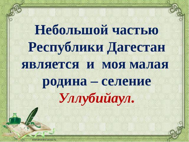 Небольшой частью Республики Дагестан является и моя малая родина – селение Ул...