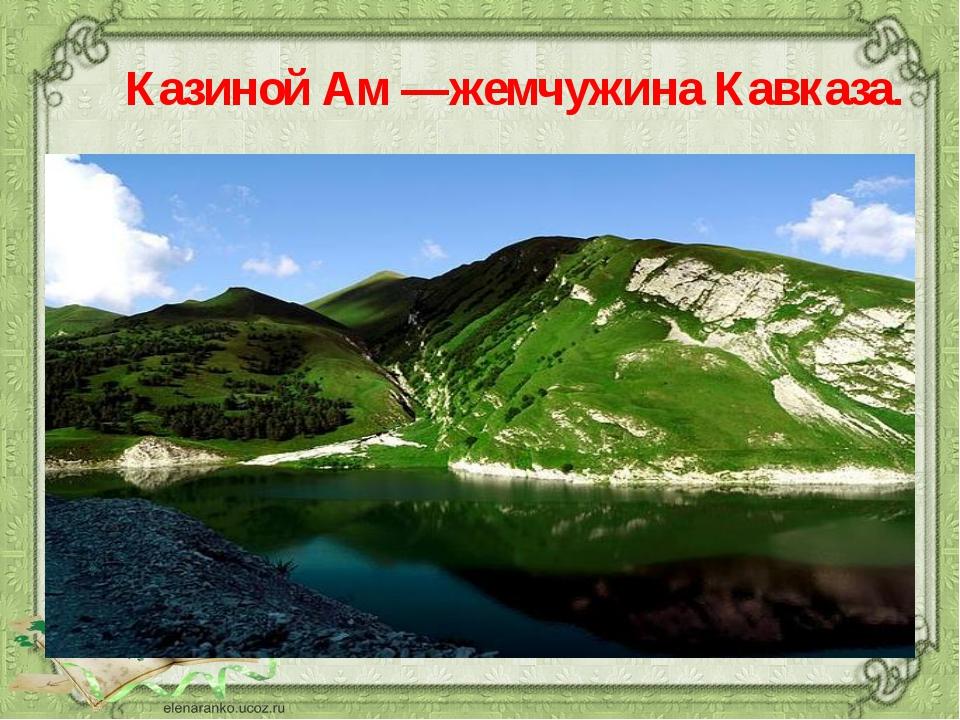 Казиной Ам —жемчужина Кавказа.