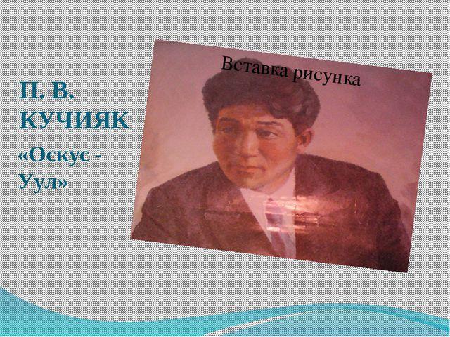 П. В. КУЧИЯК «Оскус - Уул»