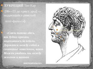 ЛУКРЕЦИЙ Тит Кар [99—55 до христ. эры] — выдающийся римский поэт-философ. «С