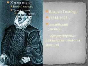 Вильям Гильберт (1544-1603), английский ученый , сформулировал важнейшие сво