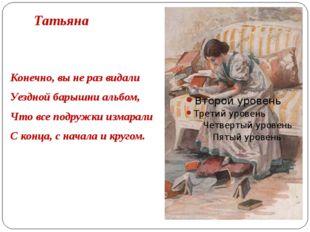 Татьяна Конечно, вы не раз видали Уездной барышни альбом, Что все подружки из