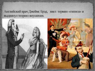 Английский врач Джеймс Брэд, ввел термин «гипноз» и выдвинул теорию внушения.