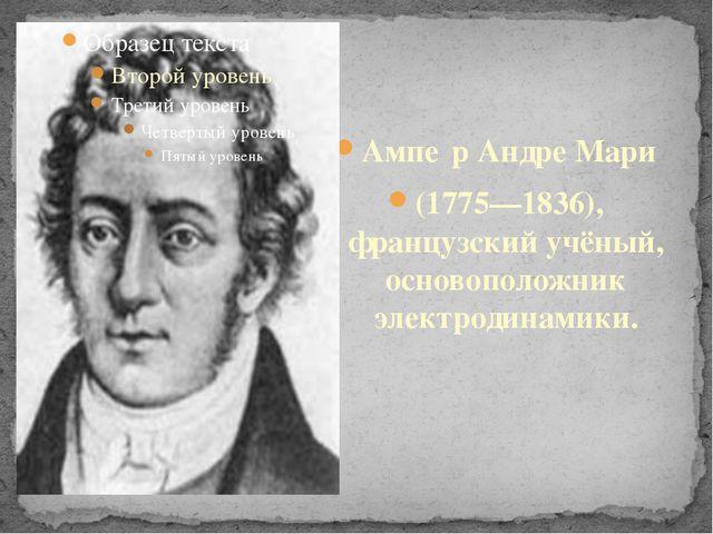 Ампе́р Андре Мари (1775—1836), французский учёный, основоположник электродин...