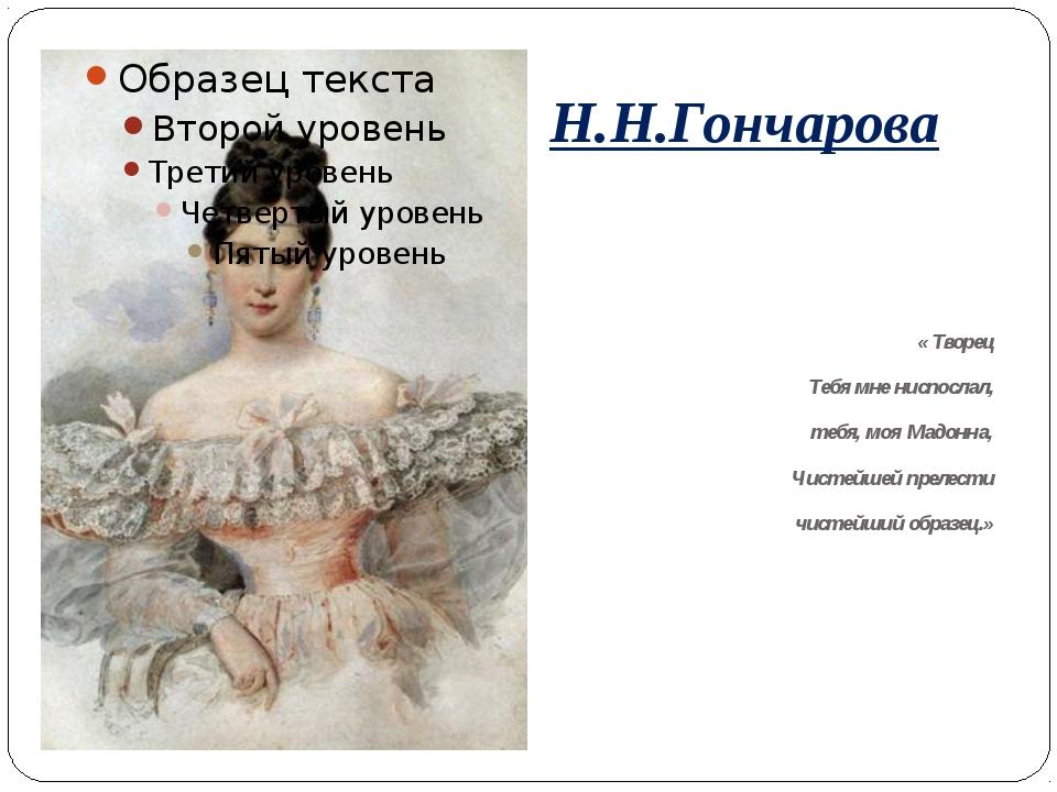 Н.Н.Гончарова « Творец Тебя мне ниспослал, тебя, моя Мадонна, Чистейшей преле...
