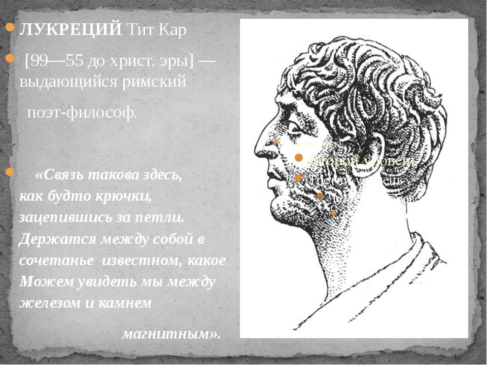 ЛУКРЕЦИЙ Тит Кар [99—55 до христ. эры] — выдающийся римский поэт-философ. «С...