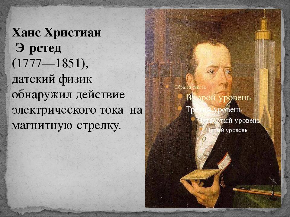 Ханс Христиан Э́рстед (1777—1851), датский физик обнаружил действие электрич...