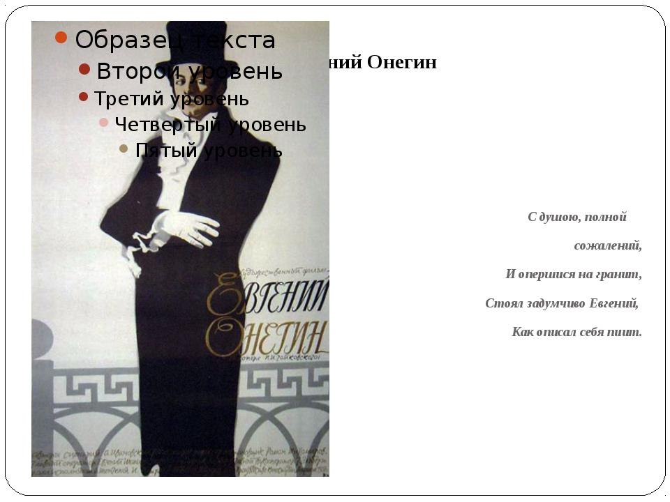 Евгений Онегин С душою, полной сожалений, И опершися на гранит, Стоял задумч...