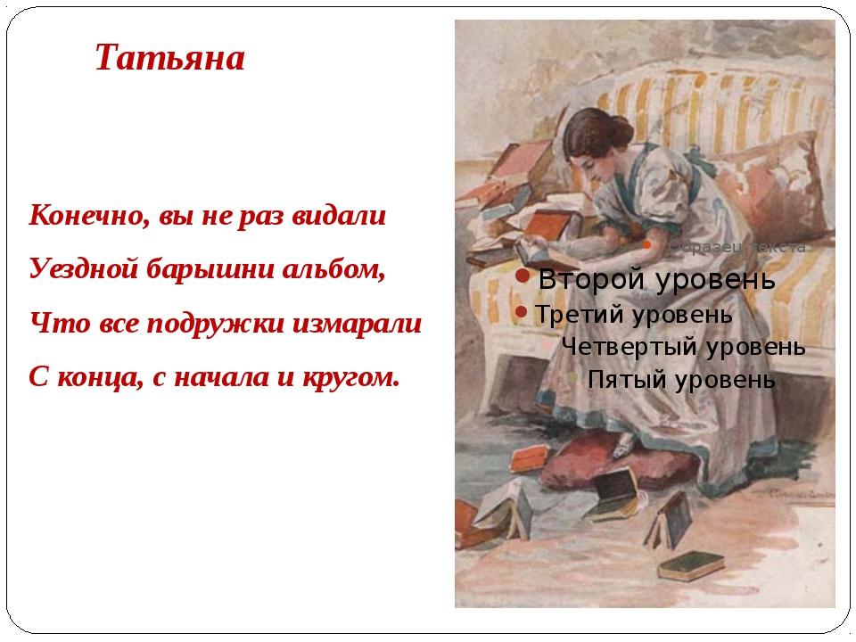 Татьяна Конечно, вы не раз видали Уездной барышни альбом, Что все подружки из...