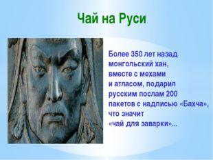 Чай на Руси Более 350 лет назад монгольский хан, вместе с мехами и атласом,