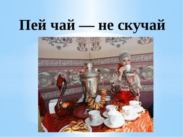 Пей чай — не скучай