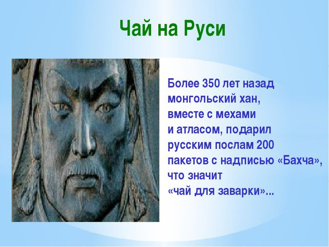 Чай на Руси Более 350 лет назад монгольский хан, вместе с мехами и атласом,...