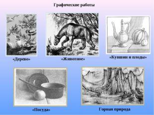 Графические работы «Дерево» «Животное» «Кувшин и плоды» «Посуда» Горная природа