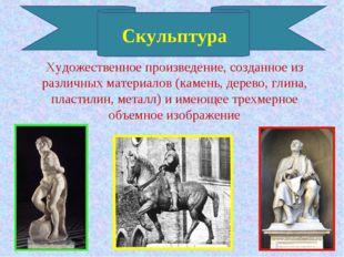 Скульптура Художественное произведение, созданное из различных материалов (ка