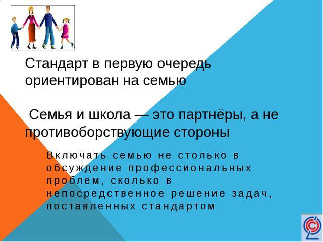 Стандарт в первую очередь ориентирован на семью Семья и школа — это партнёры,...